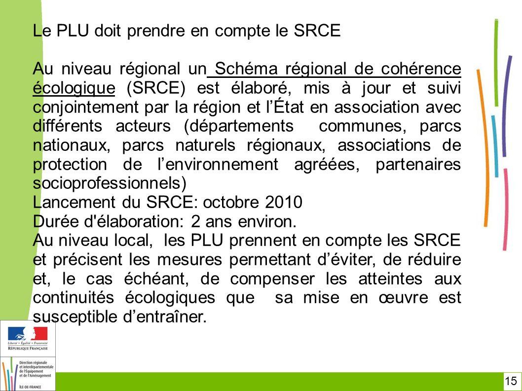 15 Le PLU doit prendre en compte le SRCE Au niveau régional un Schéma régional de cohérence écologique (SRCE) est élaboré, mis à jour et suivi conjoin