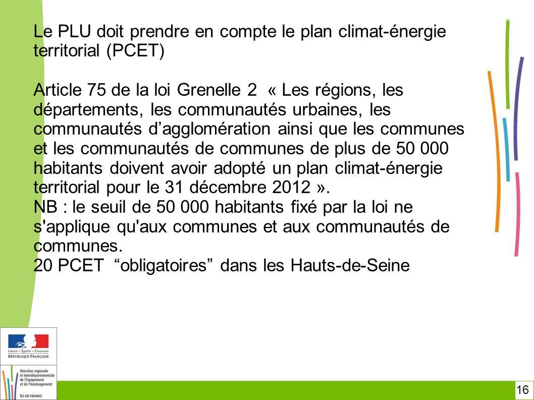 16 Le PLU doit prendre en compte le plan climat-énergie territorial (PCET) Article 75 de la loi Grenelle 2 « Les régions, les départements, les commun