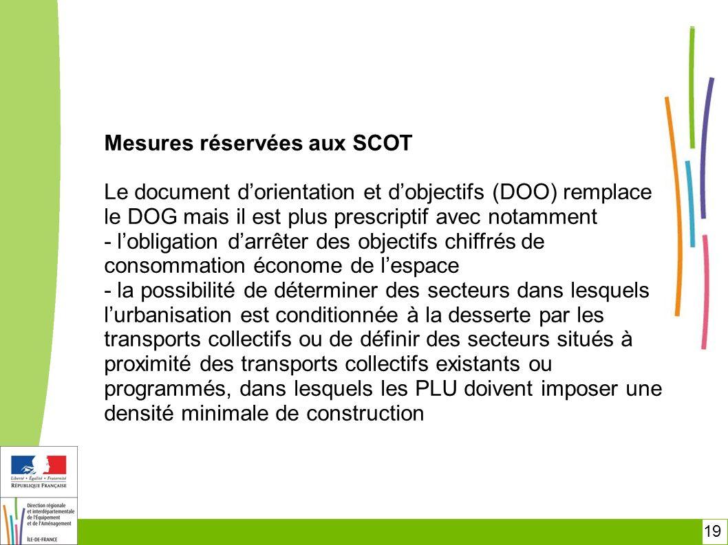 19 Mesures réservées aux SCOT Le document dorientation et dobjectifs (DOO) remplace le DOG mais il est plus prescriptif avec notamment - lobligation d