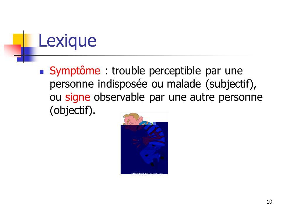 10 Lexique Symptôme : trouble perceptible par une personne indisposée ou malade (subjectif), ou signe observable par une autre personne (objectif).