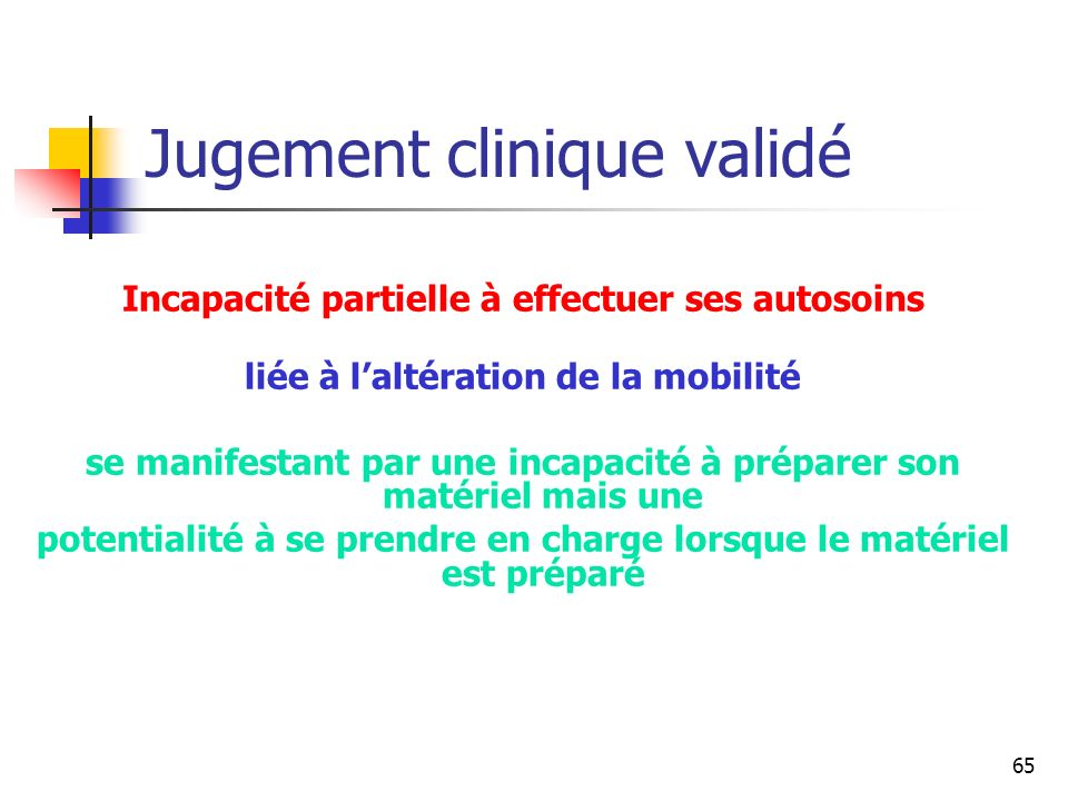 65 Jugement clinique validé Incapacité partielle à effectuer ses autosoins liée à laltération de la mobilité se manifestant par une incapacité à prépa
