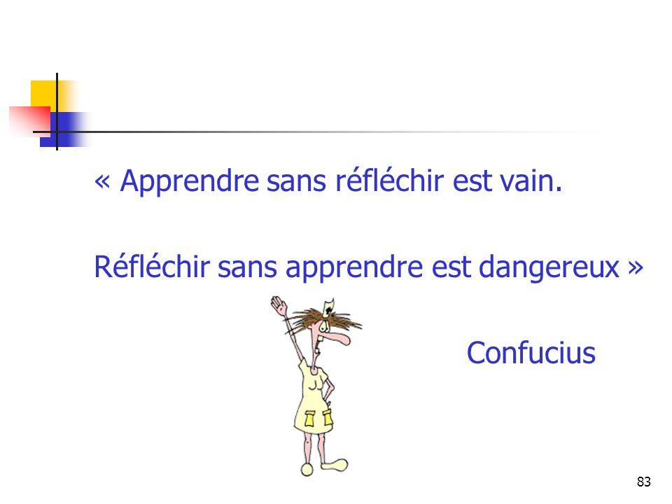 83 « Apprendre sans réfléchir est vain. Réfléchir sans apprendre est dangereux » Confucius