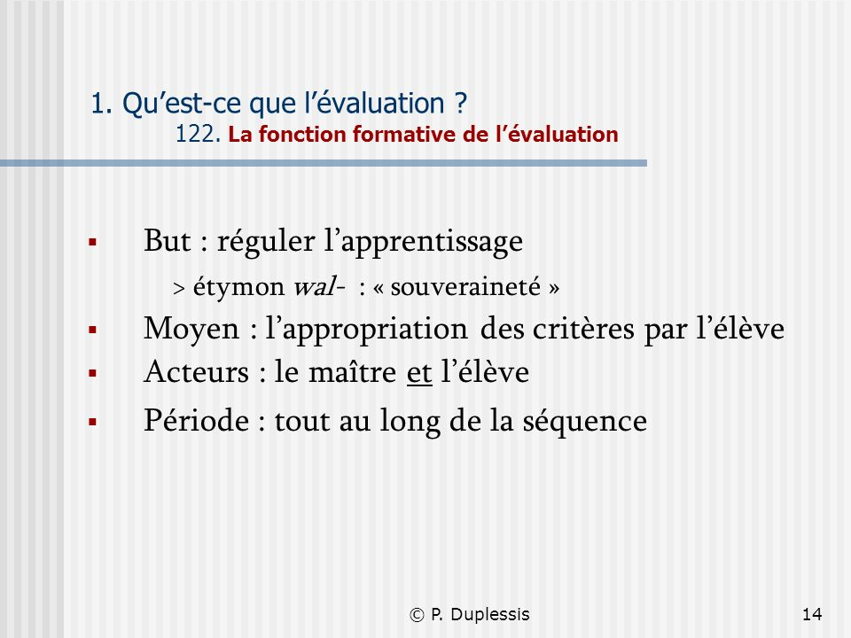 © P. Duplessis14 1. Quest-ce que lévaluation ? 122. La fonction formative de lévaluation But : réguler lapprentissage > étymon wal- : « souveraineté »