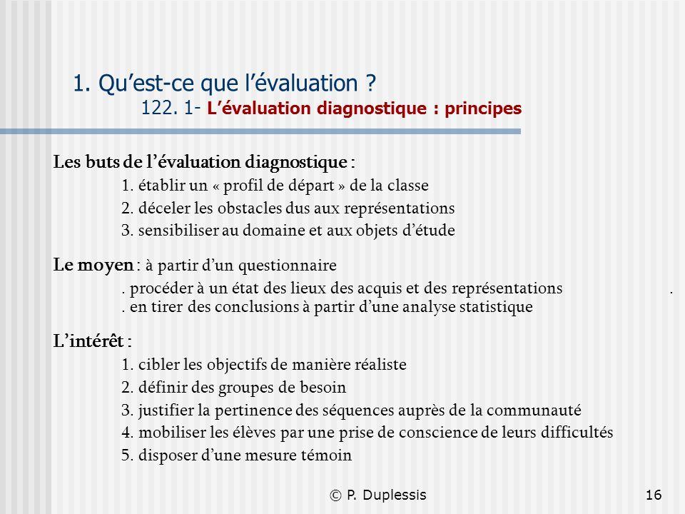© P. Duplessis16 1. Quest-ce que lévaluation ? 122. 1- Lévaluation diagnostique : principes Les buts de lévaluation diagnostique : 1. établir un « pro