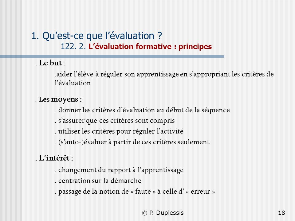 © P. Duplessis18 1. Quest-ce que lévaluation ? 122. 2. Lévaluation formative : principes. Le but :.aider lélève à réguler son apprentissage en sapprop