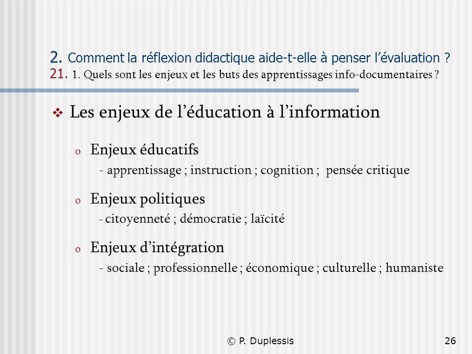 © P. Duplessis26 2. Comment la réflexion didactique aide-t-elle à penser lévaluation ? 21. 1. Quels sont les enjeux et les buts des apprentissages inf