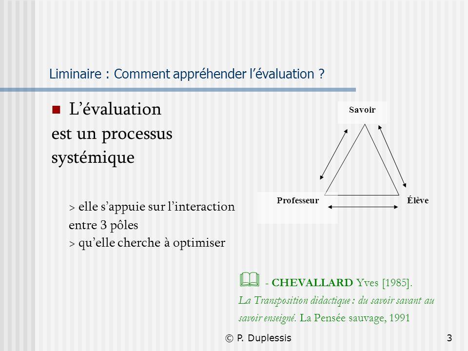 © P. Duplessis3 Liminaire : Comment appréhender lévaluation ? Lévaluation est un processus systémique > elle sappuie sur linteraction entre 3 pôles >