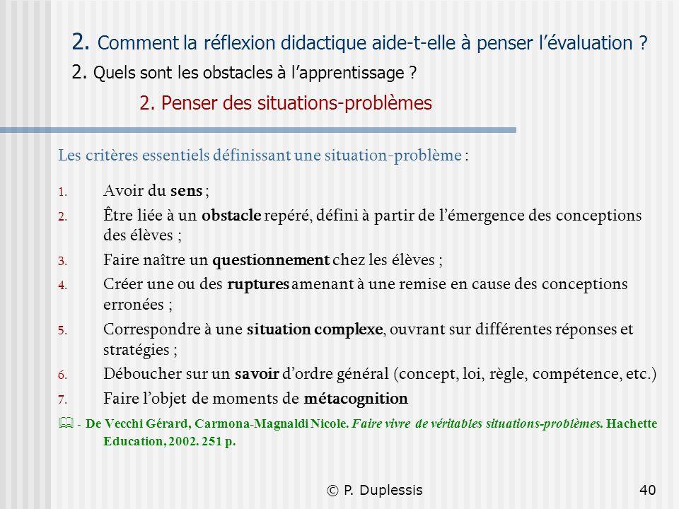 © P. Duplessis40 2. Comment la réflexion didactique aide-t-elle à penser lévaluation ? 2. Quels sont les obstacles à lapprentissage ? 2. Penser des si