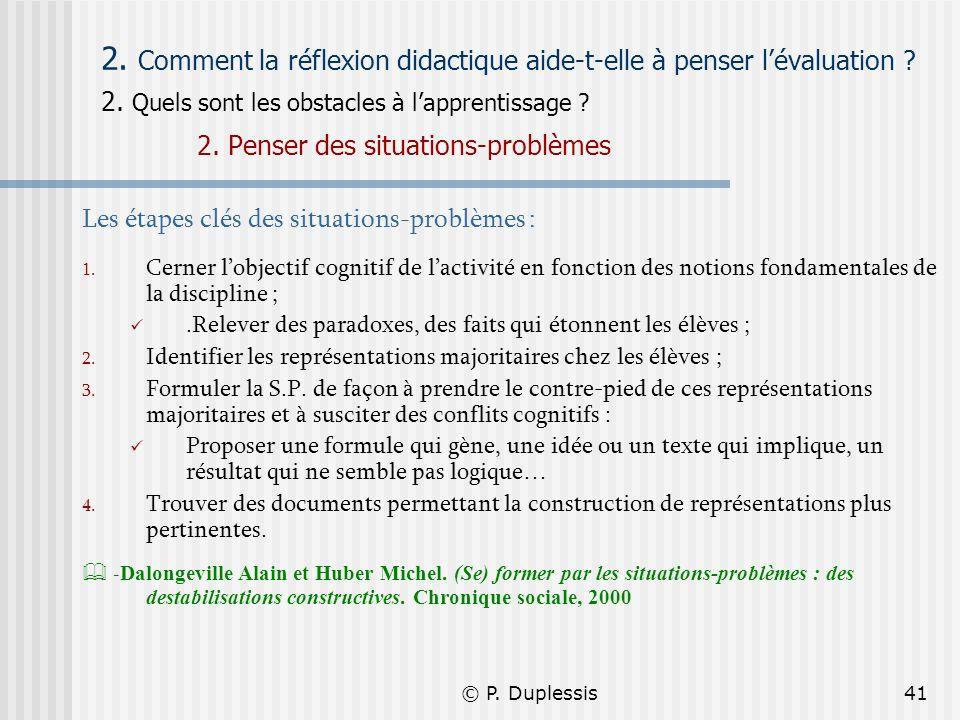 © P. Duplessis41 2. Comment la réflexion didactique aide-t-elle à penser lévaluation ? 2. Quels sont les obstacles à lapprentissage ? 2. Penser des si