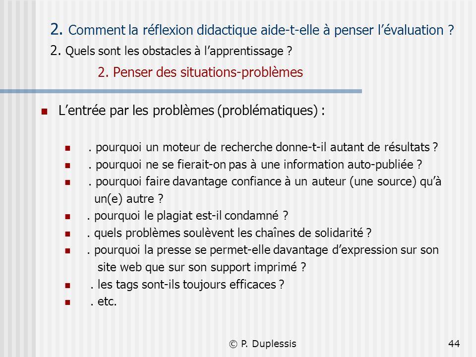 © P. Duplessis44 2. Comment la réflexion didactique aide-t-elle à penser lévaluation ? 2. Quels sont les obstacles à lapprentissage ? 2. Penser des si