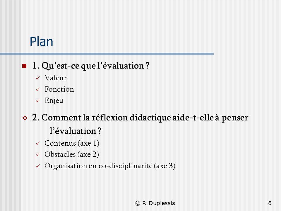© P. Duplessis6 Plan 1. Quest-ce que lévaluation ? Valeur Fonction Enjeu 2. Comment la réflexion didactique aide-t-elle à penser lévaluation ? Contenu