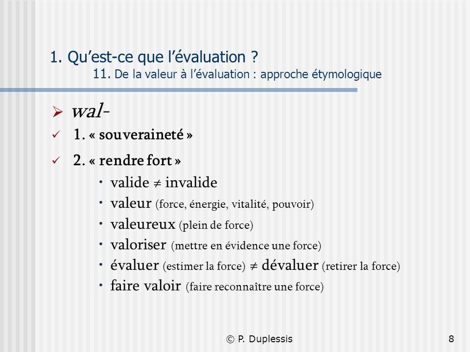 © P. Duplessis8 1. Quest-ce que lévaluation ? 11. De la valeur à lévaluation : approche étymologique wal- 1. « souveraineté » 2. « rendre fort » valid