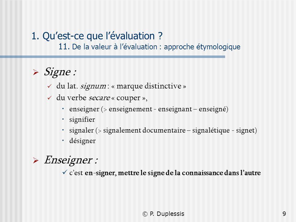 © P. Duplessis9 1. Quest-ce que lévaluation ? 11. De la valeur à lévaluation : approche étymologique Signe : du lat. signum : « marque distinctive » d