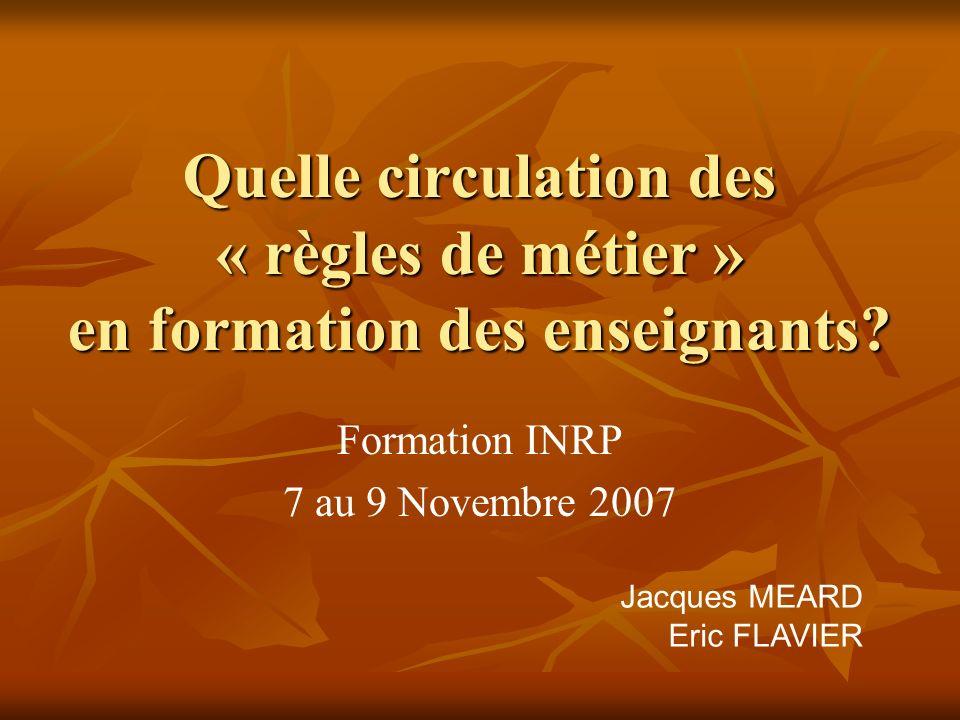Quelle circulation des « règles de métier » en formation des enseignants? Formation INRP 7 au 9 Novembre 2007 Jacques MEARD Eric FLAVIER