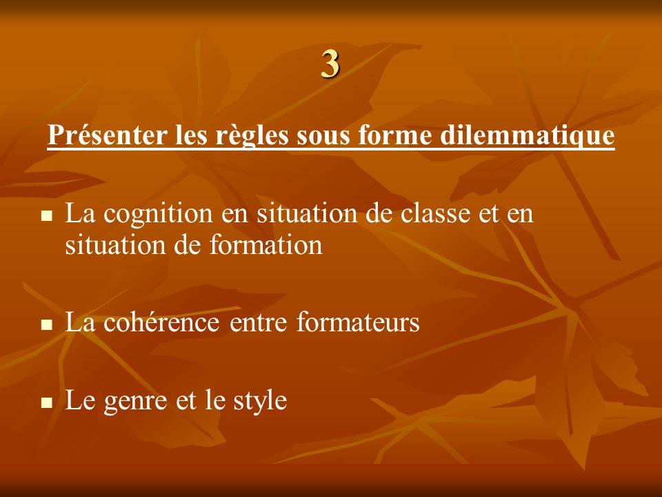 3 Présenter les règles sous forme dilemmatique La cognition en situation de classe et en situation de formation La cohérence entre formateurs Le genre