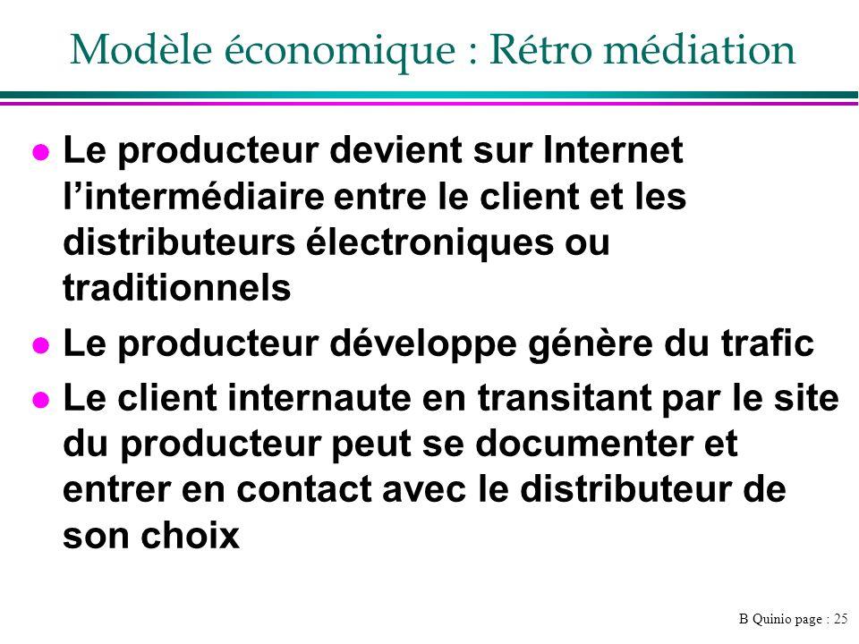 B Quinio page : 26 Modèle économique : infomédiaire l Prestataire qui simmisce entre le vendeur et lacheteur: »Aide aux choix »Exemple : http://www.kelkoo.fr/http://www.kelkoo.fr/ »http://www.gouvernement.fr/gouvernement/la- creation-d-un-label-pour-les-sites- comparateurs-sur-internethttp://www.gouvernement.fr/gouvernement/la- creation-d-un-label-pour-les-sites- comparateurs-sur-internet l Rétribution à la commission l Validité .