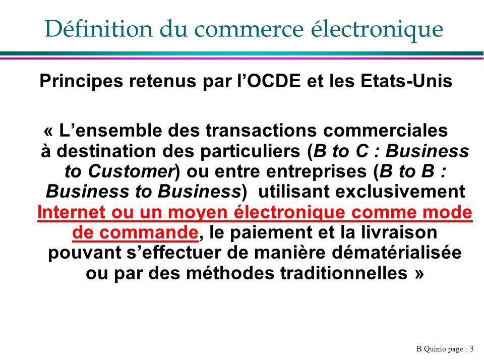 B Quinio page : 3 Définition du commerce électronique Principes retenus par lOCDE et les Etats-Unis « Lensemble des transactions commerciales à destin