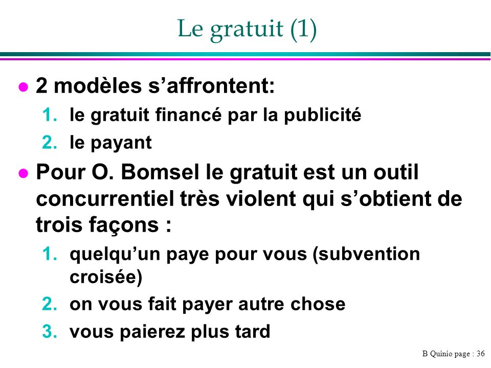 B Quinio page : 37 Le gratuit (2) l Le gratuit est souvent un leurre : »Piratage »Dépendance du « bon vouloir » dacteur privé –Voir le respect de la « net neutrality », soit légalité dans laccès au réseau –http://www.agoravox.fr/article.php3?id_article=23084http://www.agoravox.fr/article.php3?id_article=23084 »Qualité du gratuit –Différence dans les médias (?) »Que fera-t-on quand il y aura plus de créateurs de contenu (blog) que de lecteurs ?