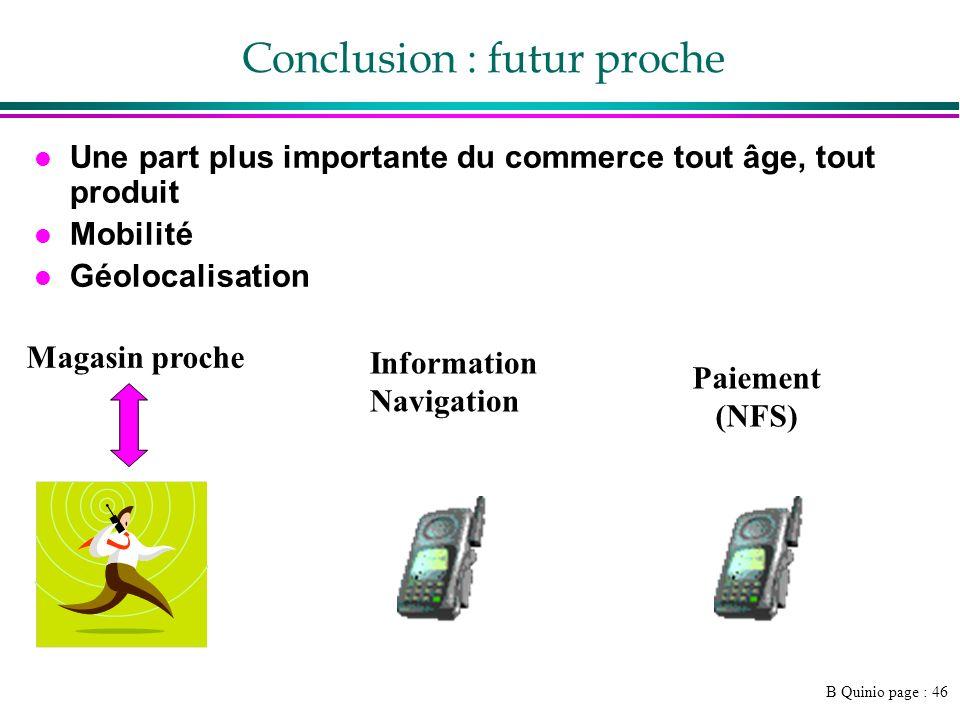 B Quinio page : 46 Conclusion : futur proche l Une part plus importante du commerce tout âge, tout produit l Mobilité l Géolocalisation Magasin proche