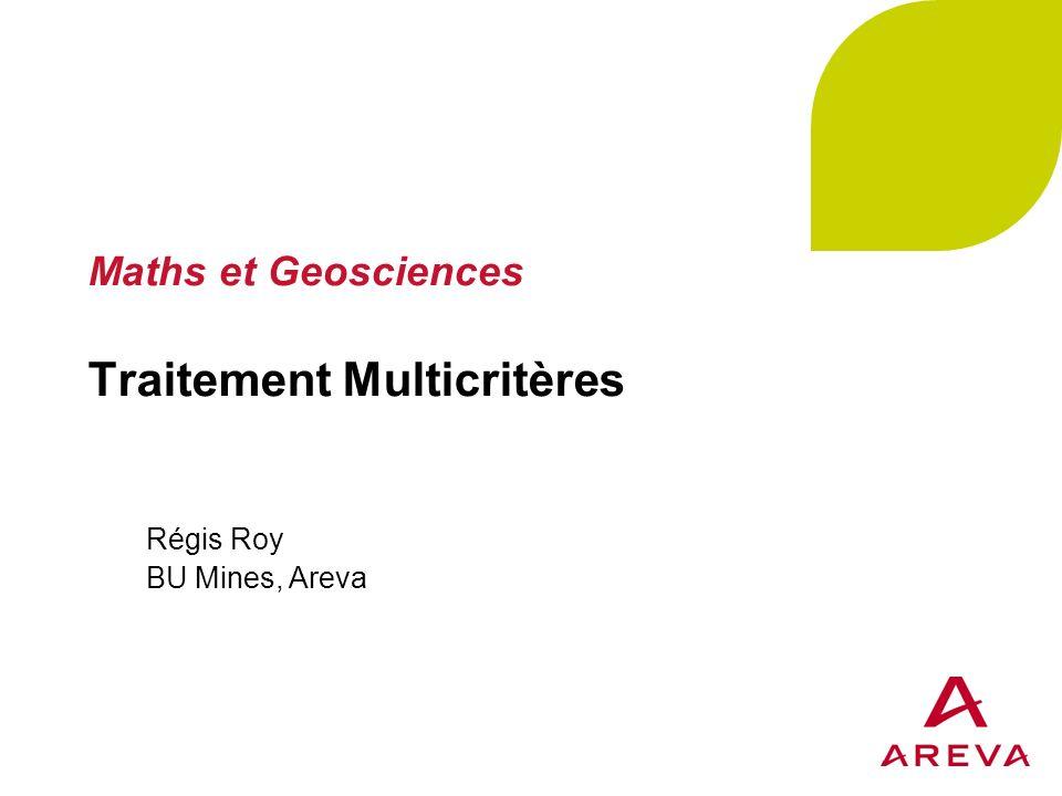 Maths et Geosciences Traitement Multicritères Régis Roy BU Mines, Areva