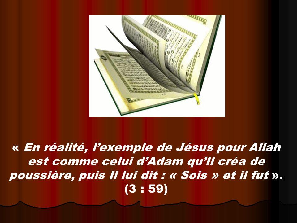 « En réalité, lexemple de Jésus pour Allah est comme celui dAdam quIl créa de poussière, puis Il lui dit : « Sois » et il fut ».