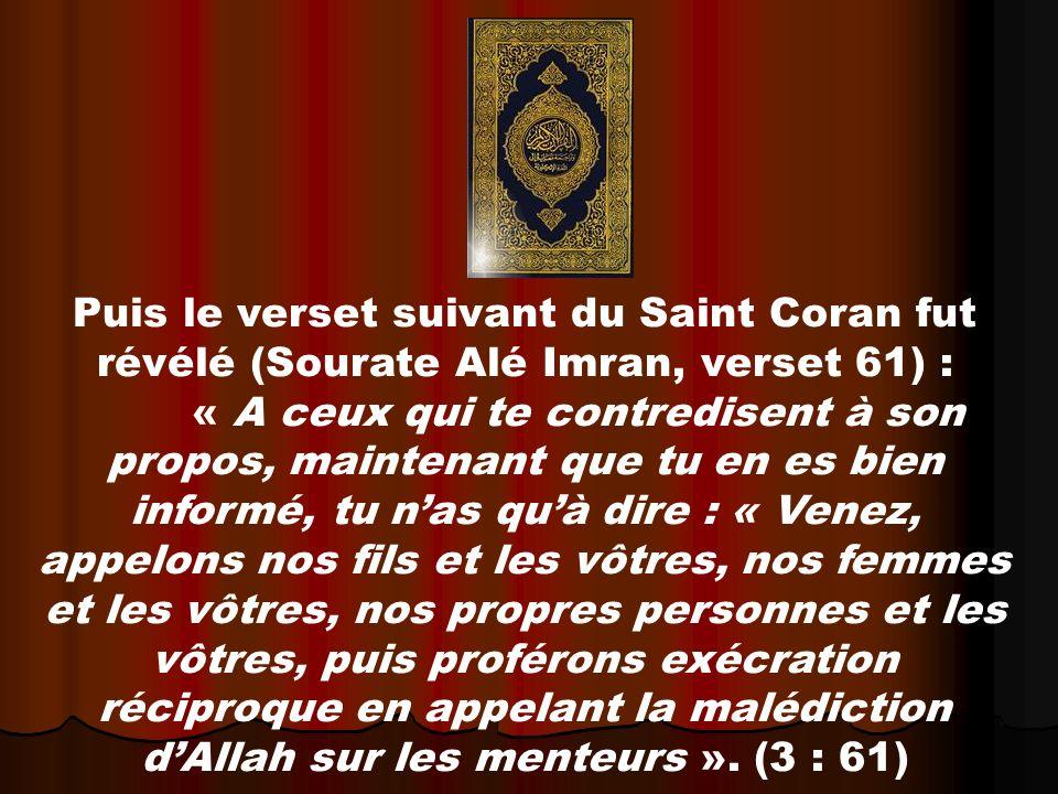 Puis le verset suivant du Saint Coran fut révélé (Sourate Alé Imran, verset 61) : « A ceux qui te contredisent à son propos, maintenant que tu en es bien informé, tu nas quà dire : « Venez, appelons nos fils et les vôtres, nos femmes et les vôtres, nos propres personnes et les vôtres, puis proférons exécration réciproque en appelant la malédiction dAllah sur les menteurs ».