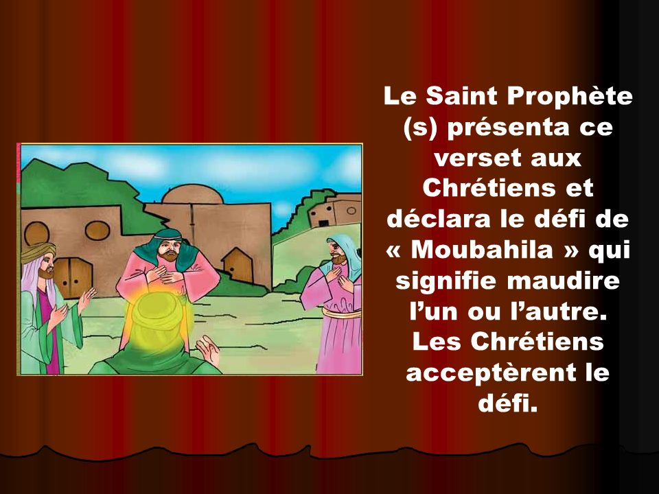 Le Saint Prophète (s) présenta ce verset aux Chrétiens et déclara le défi de « Moubahila » qui signifie maudire lun ou lautre. Les Chrétiens acceptère