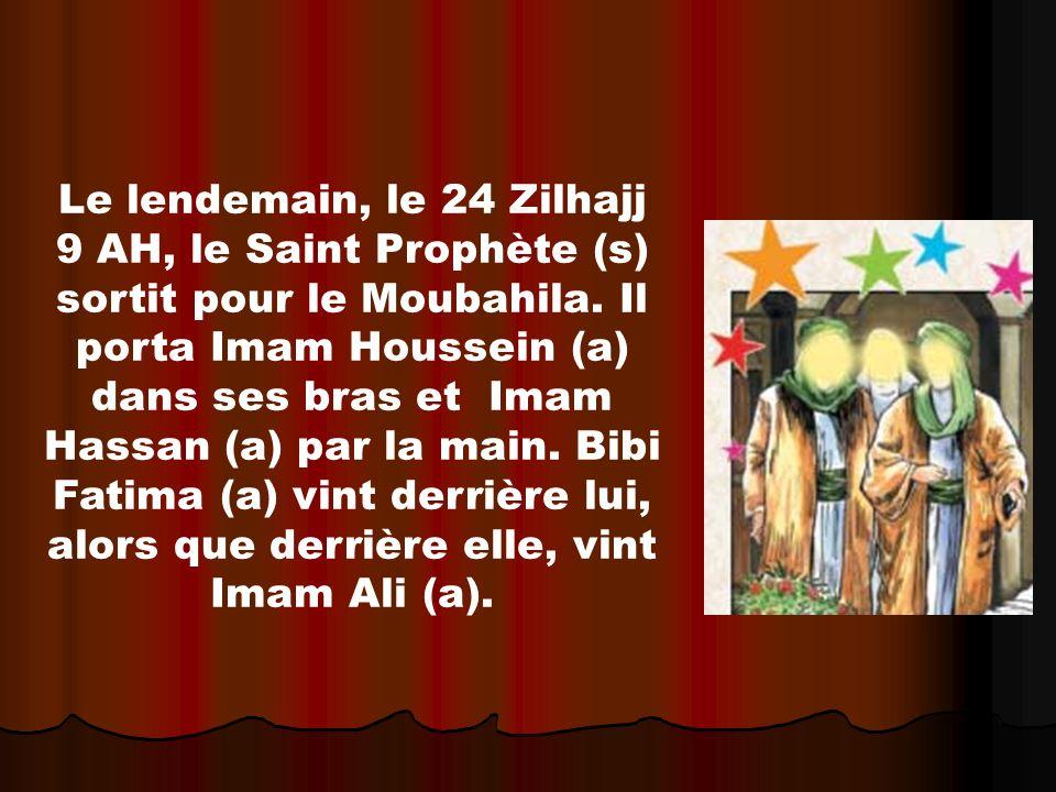 Le lendemain, le 24 Zilhajj 9 AH, le Saint Prophète (s) sortit pour le Moubahila. Il porta Imam Houssein (a) dans ses bras et Imam Hassan (a) par la m