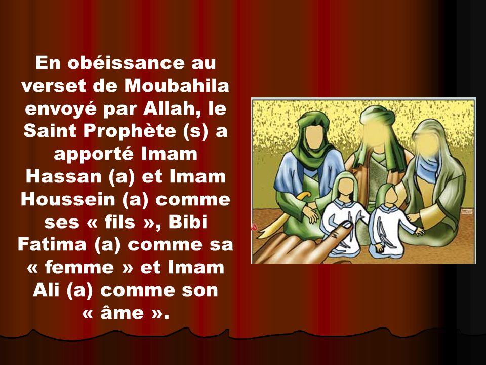 En obéissance au verset de Moubahila envoyé par Allah, le Saint Prophète (s) a apporté Imam Hassan (a) et Imam Houssein (a) comme ses « fils », Bibi F