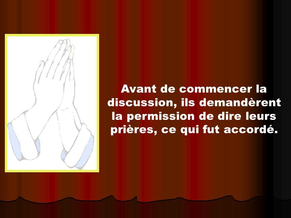 Avant de commencer la discussion, ils demandèrent la permission de dire leurs prières, ce qui fut accordé.