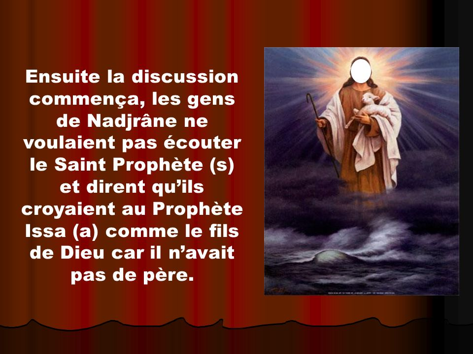Ensuite la discussion commença, les gens de Nadjrâne ne voulaient pas écouter le Saint Prophète (s) et dirent quils croyaient au Prophète Issa (a) comme le fils de Dieu car il navait pas de père.