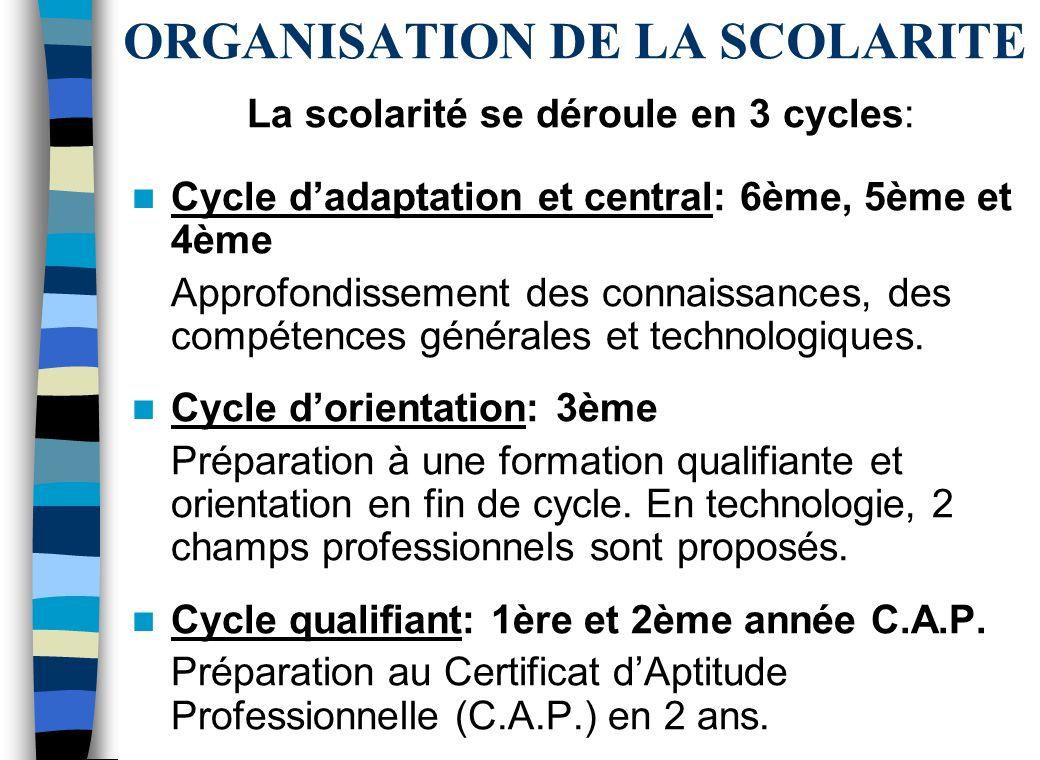 ORGANISATION DE LA SCOLARITE La scolarité se déroule en 3 cycles: Cycle dadaptation et central: 6ème, 5ème et 4ème Approfondissement des connaissances, des compétences générales et technologiques.