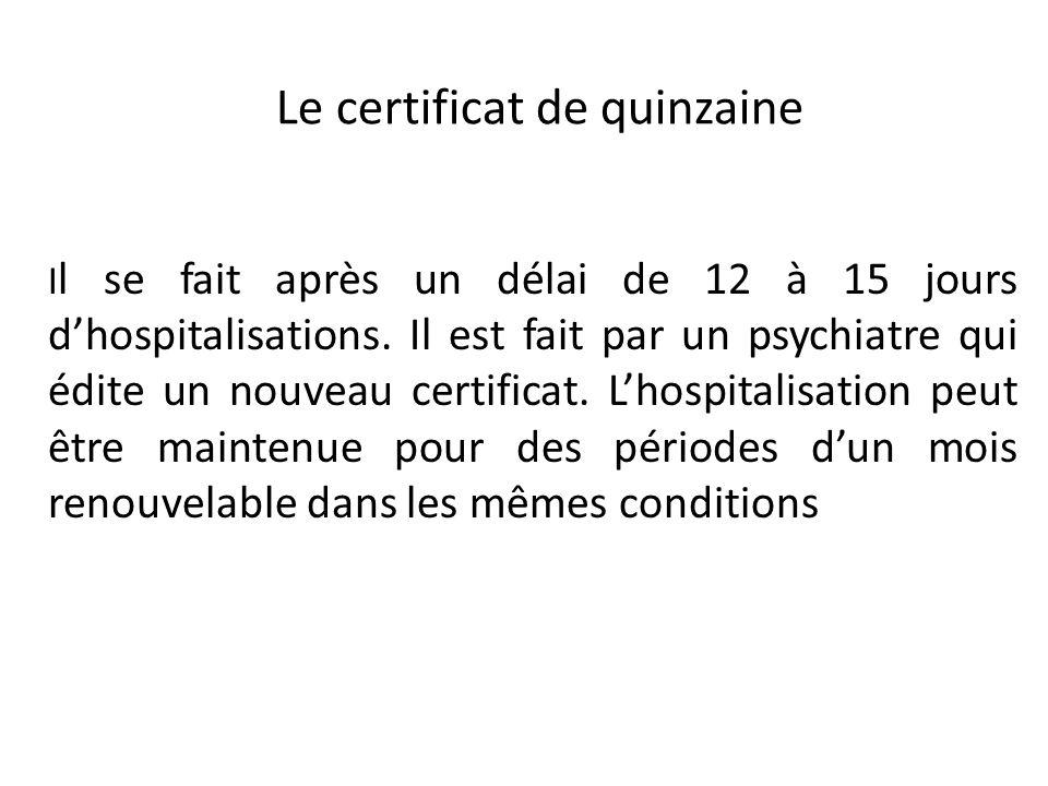 Le certificat de quinzaine I l se fait après un délai de 12 à 15 jours dhospitalisations. Il est fait par un psychiatre qui édite un nouveau certifica