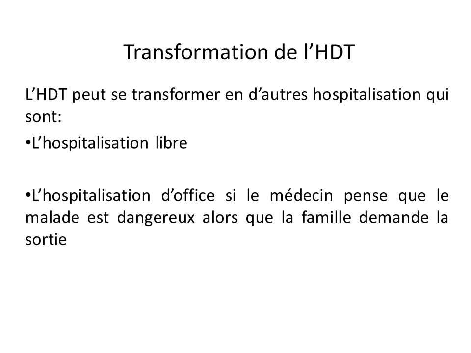 Transformation de lHDT LHDT peut se transformer en dautres hospitalisation qui sont: Lhospitalisation libre Lhospitalisation doffice si le médecin pen
