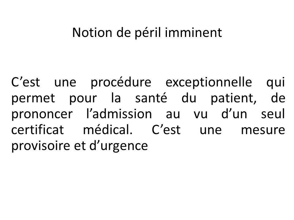 Notion de péril imminent Cest une procédure exceptionnelle qui permet pour la santé du patient, de prononcer ladmission au vu dun seul certificat médi