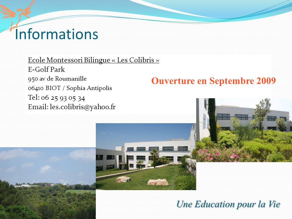 11 Informations Ecole Montessori Bilingue « Les Colibris » E-Golf Park 950 av de Roumanille 06410 BIOT / Sophia Antipolis Tel: 06 25 93 05 34 Email: l