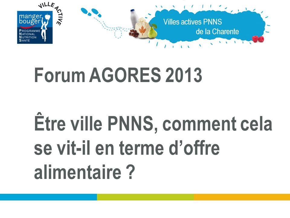 Villes actives PNNS de la Charente Forum AGORES 2013 Être ville PNNS, comment cela se vit-il en terme doffre alimentaire ?