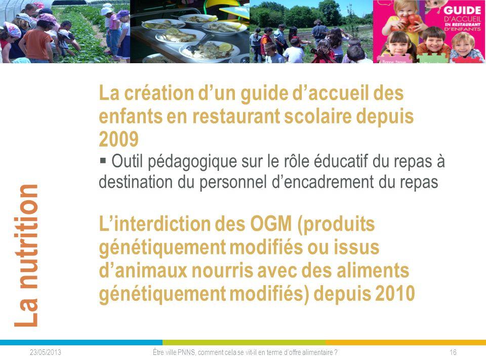 23/05/2013 16Être ville PNNS, comment cela se vit-il en terme doffre alimentaire ? La nutrition La création dun guide daccueil des enfants en restaura