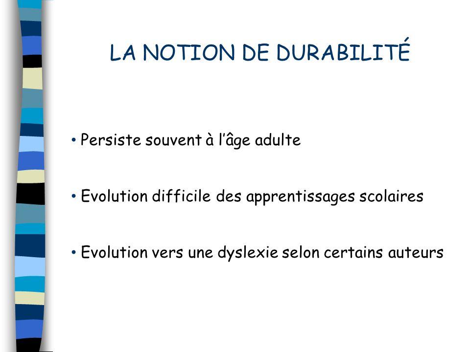 LA NOTION DE DURABILITÉ Persiste souvent à lâge adulte Evolution difficile des apprentissages scolaires Evolution vers une dyslexie selon certains aut