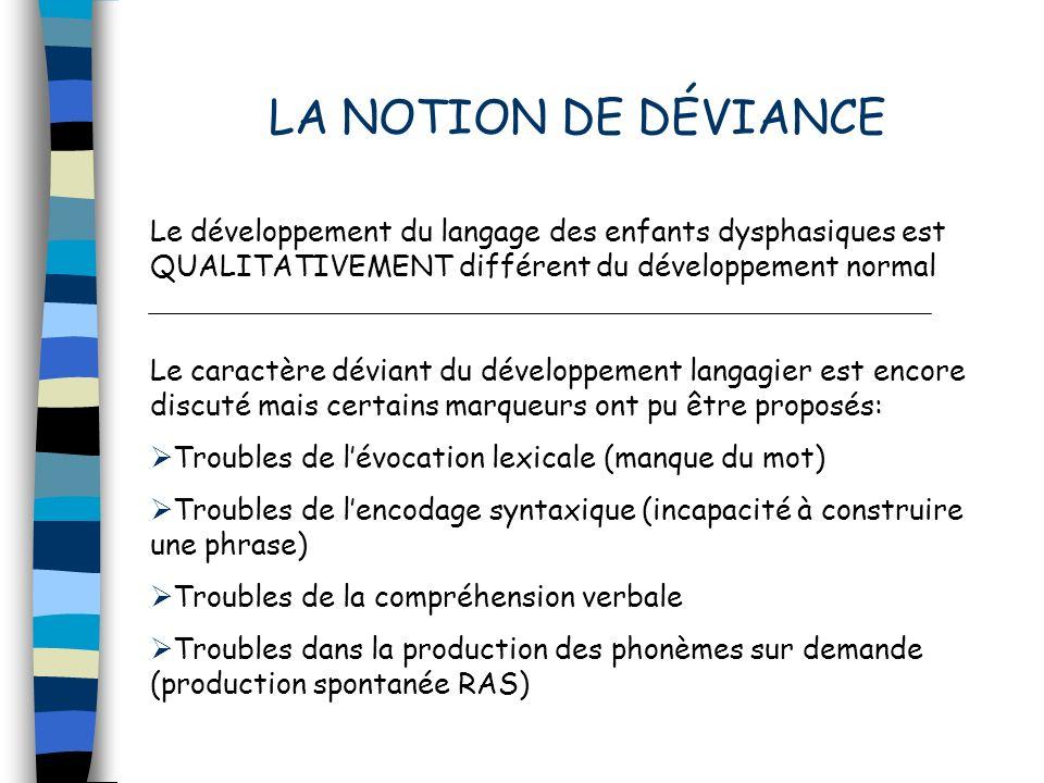 LA NOTION DE DÉVIANCE Le développement du langage des enfants dysphasiques est QUALITATIVEMENT différent du développement normal Le caractère déviant