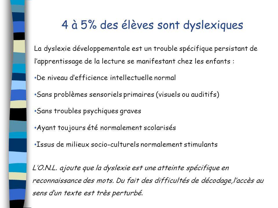 4 à 5% des élèves sont dyslexiques La dyslexie développementale est un trouble spécifique persistant de lapprentissage de la lecture se manifestant ch