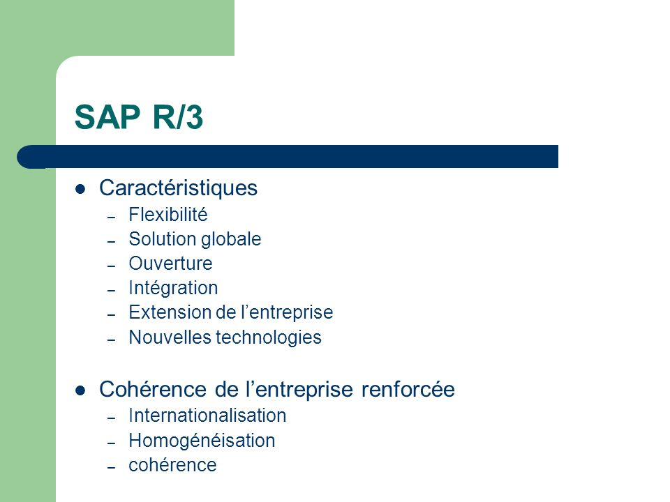 SAP R/3 Caractéristiques – Flexibilité – Solution globale – Ouverture – Intégration – Extension de lentreprise – Nouvelles technologies Cohérence de lentreprise renforcée – Internationalisation – Homogénéisation – cohérence