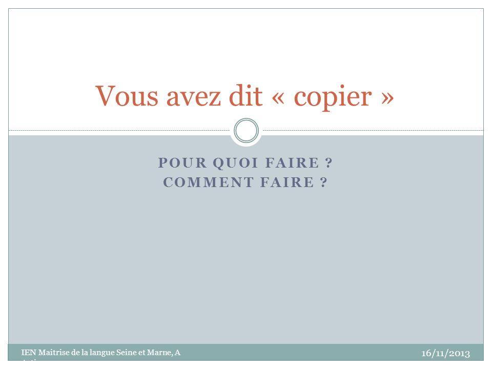 POUR QUOI FAIRE ? COMMENT FAIRE ? Vous avez dit « copier » 16/11/2013 IEN Maitrise de la langue Seine et Marne, A Artigas