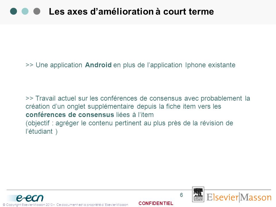 © Copyright Elsevier Masson 2010 – Ce document est la propriété dElsevier Masson CONFIDENTIEL Les axes damélioration à court terme 6 >> Une applicatio