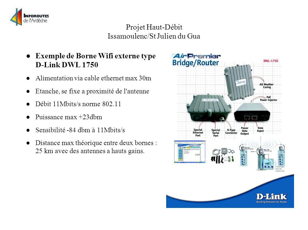 Projet Haut-Débit Issamoulenc/St Julien du Gua Exemple de Borne Wifi externe type D-Link DWL 1750 Alimentation via cable ethernet max 30m Etanche, se fixe a proximité de l antenne Débit 11Mbits/s norme 802.11 Puissance max +23dbm Sensibilité -84 dbm à 11Mbits/s Distance max théorique entre deux bornes : 25 km avec des antennes a hauts gains.