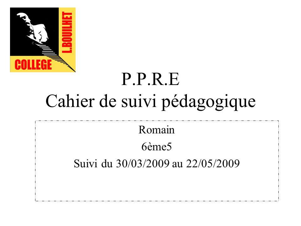 P.P.R.E Cahier de suivi pédagogique Romain 6ème5 Suivi du 30/03/2009 au 22/05/2009