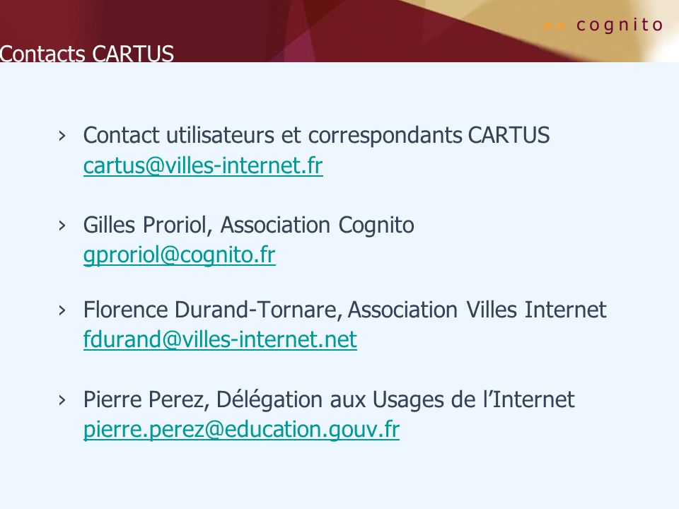 Contacts CARTUS Contact utilisateurs et correspondants CARTUS cartus@villes-internet.fr Gilles Proriol, Association Cognito gproriol@cognito.fr Floren