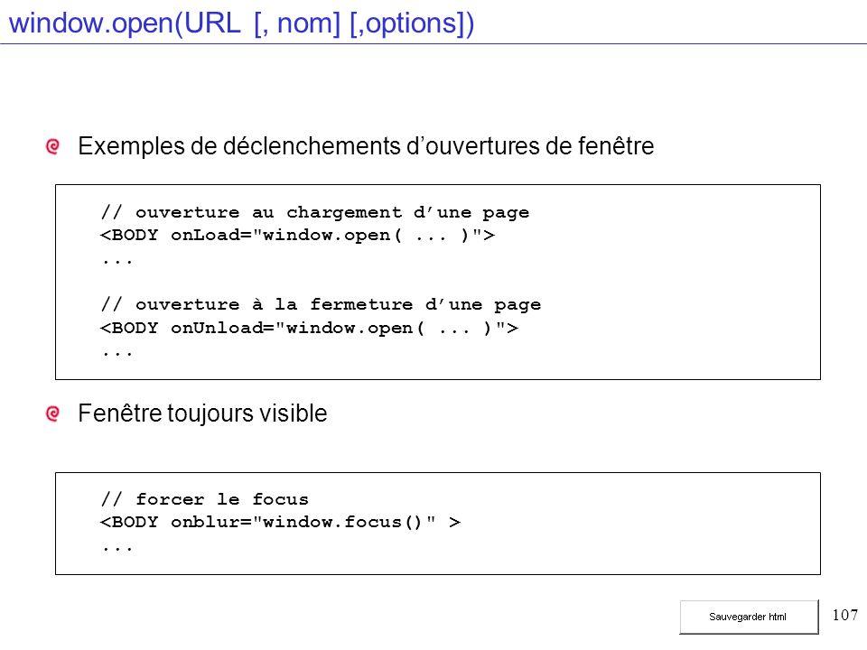 107 window.open(URL [, nom] [,options]) Exemples de déclenchements douvertures de fenêtre Fenêtre toujours visible // ouverture au chargement dune page...