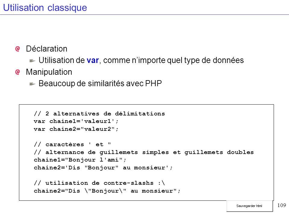 109 Utilisation classique Déclaration Utilisation de var, comme nimporte quel type de données Manipulation Beaucoup de similarités avec PHP // 2 alternatives de délimitations var chaine1= valeur1 ; var chaine2= valeur2 ; // caractères et // alternance de guillemets simples et guillemets doubles chaine1= Bonjour l ami ; chaine2= Dis Bonjour au monsieur ; // utilisation de contre-slashs :\ chaine2= Dis \ Bonjour\ au monsieur ;