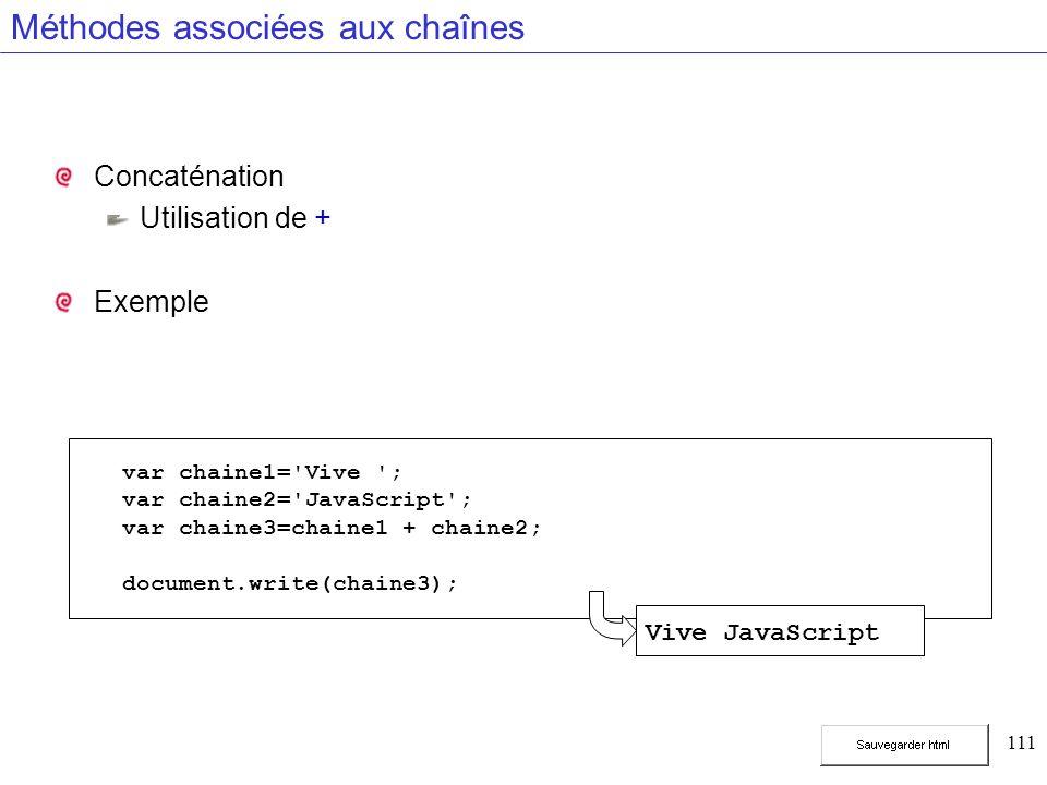 111 Méthodes associées aux chaînes Concaténation Utilisation de + Exemple var chaine1= Vive ; var chaine2= JavaScript ; var chaine3=chaine1 + chaine2; document.write(chaine3); Vive JavaScript